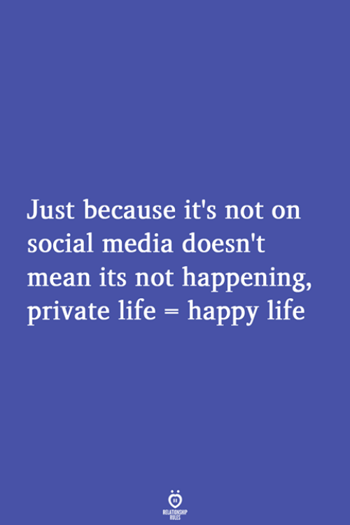 Not Happening: Just because it's not on  social media doesn't  mean its not happening,  private life- happy life