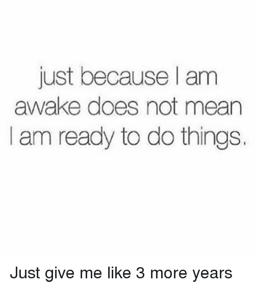 Mean, Girl Memes, and Awake: just because l am  awake does not mean  I am ready to do things. Just give me like 3 more years