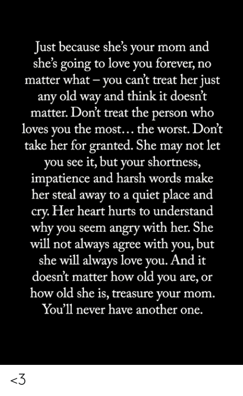 Another One, Love, and Memes: Just because she's your mom and  she's going to love you forever, no  matter what - you can't treat her just  any old way and think it doesn't  matter. Don't treat the person who  loves you the most... the worst. Don't  take her for granted. She may not let  you see it, but your shortness,  impatience and harsh words make  her steal away to a quiet place and  cry.Her heart hurts to understand  why you seem angry with her. She  will not always agree with you, but  she will always love you. And it  doesn't matter how old you are, or  how old she is, treasure your mom.  You'll never have another one. <3