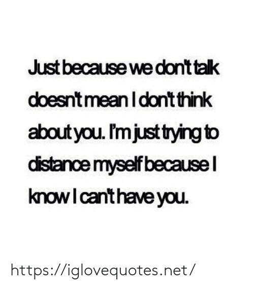 i-dont-think: Just because we dont talk  doesntmean I dont think  about you. I'mjusttrying to  distance myself becausel  knowI canthave you. https://iglovequotes.net/