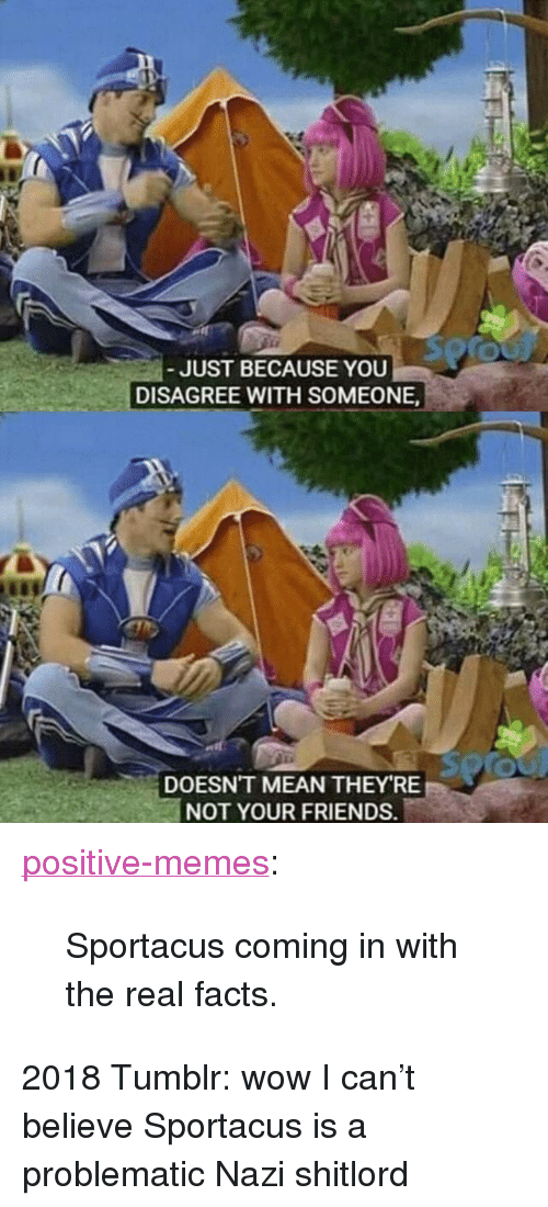 """Facts, Friends, and Memes: JUST BECAUSE YOU  DISAGREE WITH SOMEONE  DOESN'T MEAN THEY RE  NOT YOUR FRIENDS. <p><a href=""""https://positive-memes.tumblr.com/post/172682004385/sportacus-coming-in-with-the-real-facts"""" class=""""tumblr_blog"""">positive-memes</a>:</p><blockquote><p>Sportacus coming in with the real facts.</p></blockquote>  <p>2018 Tumblr: wow I can't believe Sportacus is a problematic Nazi shitlord</p>"""
