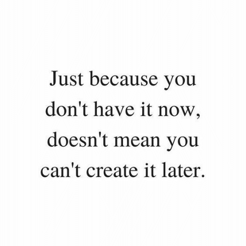 Mean, Create, and You: Just because you  don't have it now,  doesn't mean you  can't create it later.