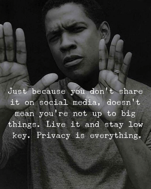Low key: Just because you don't share  it on sociall media, doesn't  mean you're not up to big  things. Live it and stay low  key. Privacy is everything.