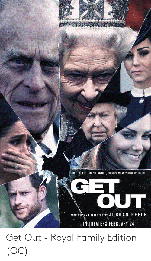 Jordan: JUST BECAUSE YOU'RE INVITED, DOESN'T MEAN YOU'RE WELCOME.  GET  OUT  WRITTEMAND DIRECTED BY JORDAN PEELE  INTHEATERS FEBRUARY 24 Get Out - Royal Family Edition (OC)