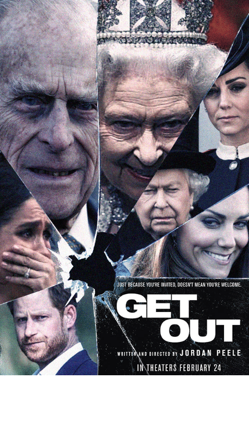 get out: JUST BECAUSE YOU'RE INVITED, DOESN'T MEAN YOU'RE WELCOME.  GET  OUT  WRITTEMAND DIRECTED BY JORDAN PEELE  INTHEATERS FEBRUARY 24 Get Out - Royal Family Edition (OC)