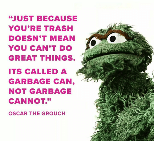 Just Because You Re Trash Doesn T Mean You Can T Do Great