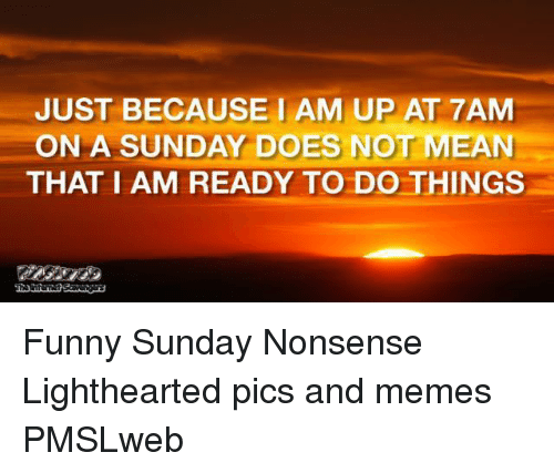 Funny, Memes, and Mean: JUST BECAUSE1 AM UP AT 7AM  ON A SUNDAY DOES NOT MEAN  THAT I AM READY TO DO THINGS <p>Funny Sunday Nonsense  Lighthearted pics and memes  PMSLweb </p>