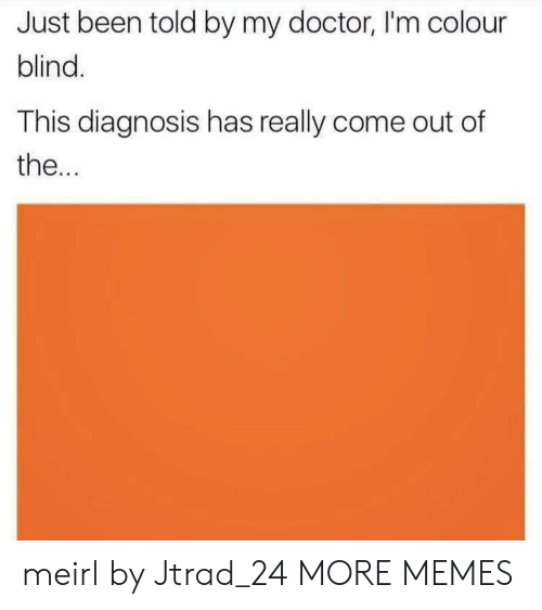 Dank, Doctor, and Memes: Just been told by my doctor, I'm colour  blind  This diagnosis has really come out of  the... meirl by Jtrad_24 MORE MEMES