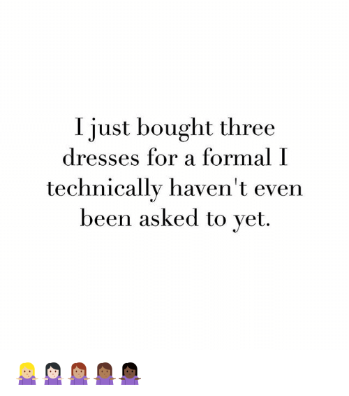 formality: Just bought three  dresses for a formal  I  technically haven't even  been asked to yet. 🤷🏼♀️🤷🏻♀️🤷🏽♀️🤷🏾♀️🤷🏿♀️
