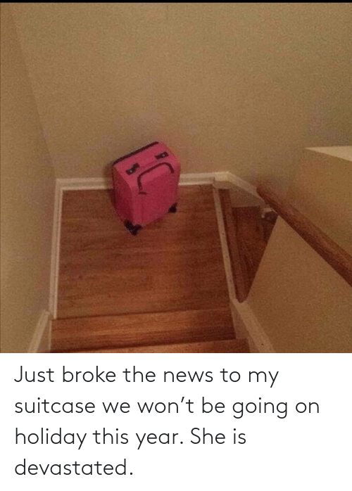 broke: Just broke the news to my suitcase we won't be going on holiday this year. She is devastated.