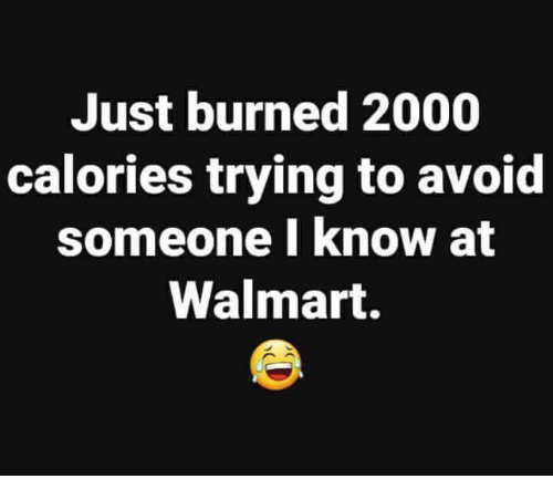 Memes, Walmart, and 🤖: Just burned 2000  calories trying to avoid  someone I know at  Walmart.