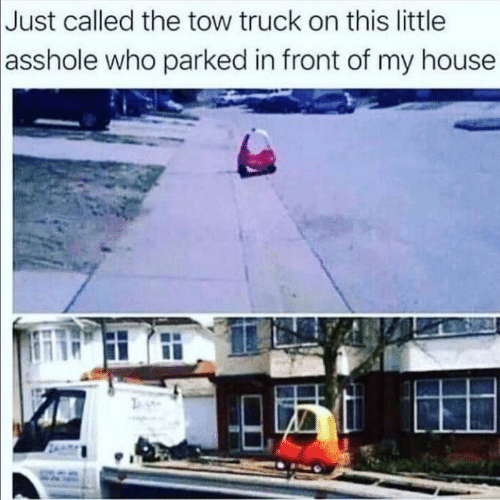 My House, House, and Asshole: Just called the tow truck on this little  asshole who parked in front of my house