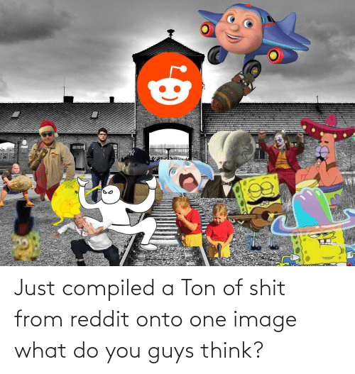 Compiled: Just compiled a Ton of shit from reddit onto one image what do you guys think?