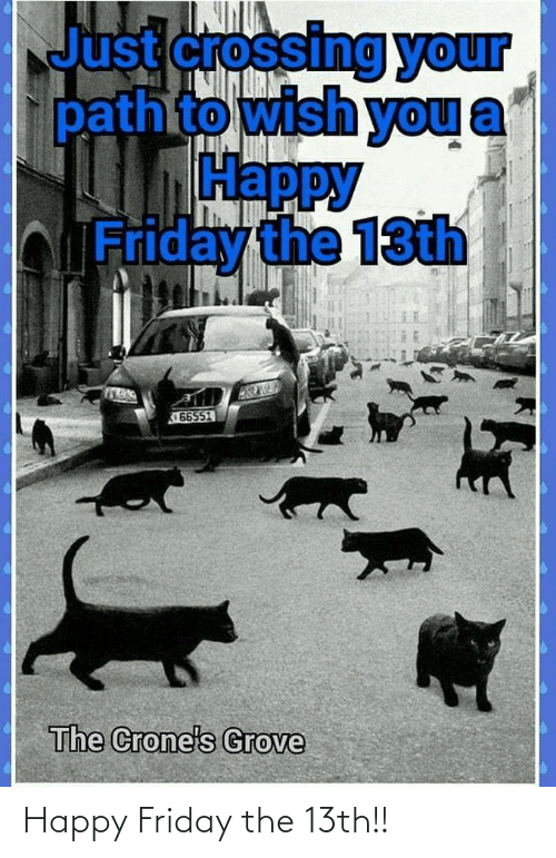 Friday: Just crossing your  pathto wish you  Нарру  bFriday the 13th  66551  The Crone's Grove Happy Friday the 13th!!