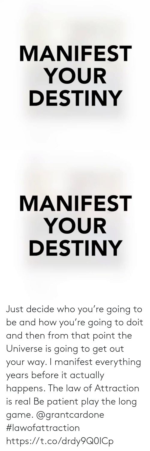 and then: Just decide who you're going to be and how you're going to doit and then from that point the Universe is going to get out your way. I manifest everything years before it actually happens. The law of Attraction is real Be patient play the long game. @grantcardone #lawofattraction https://t.co/drdy9Q0ICp