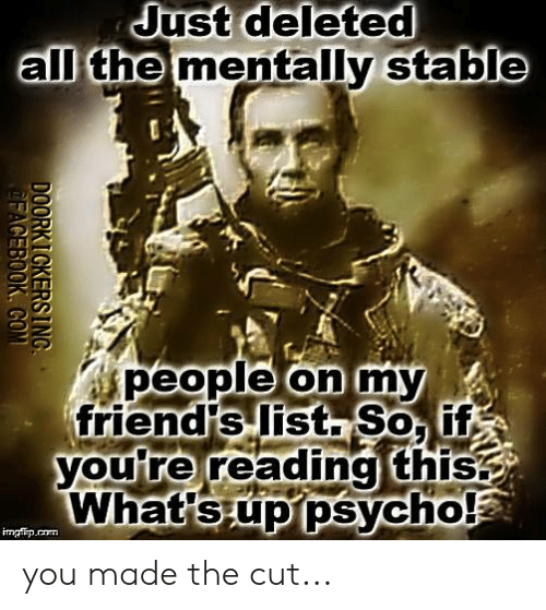 Memes, Psych, and All The: Just  deleted  all the  mentally stable  people on my  ople on  friendts list Soi  Vyouire reading this  What sup psych you made the cut...