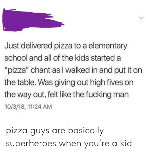 """Fucking, Pizza, and School: Just delivered pizza to a elementary  school and all of the kids started a  """"pizza"""" chant as I walked in and put it on  the table. Was giving out high fives on  the way out, felt like the fucking man  10/3/18, 11:24 AM pizza guys are basically superheroes when you're a kid"""