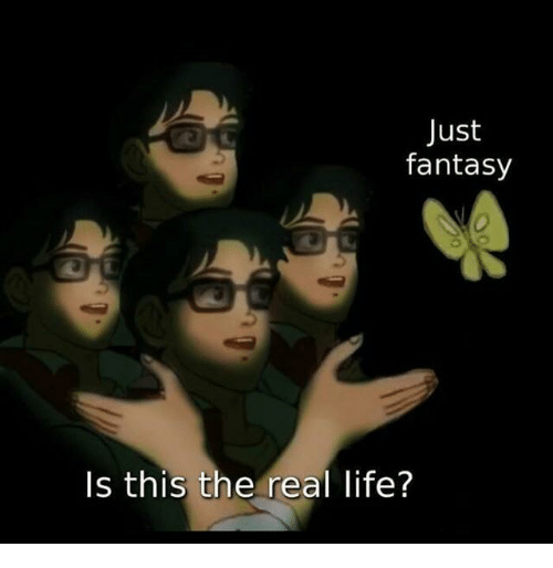 Life, The Real, and Fantasy: Just  fantasy  Is this the real life?