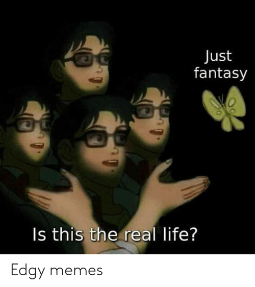 Life, Memes, and The Real: Just  fantasy  Is this the real life? Edgy memes
