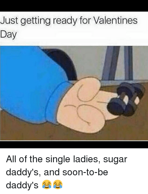 Funny, Soon..., and Valentine's Day: Just getting ready for Valentines  Day All of the single ladies, sugar daddy's, and soon-to-be daddy's 😂😂