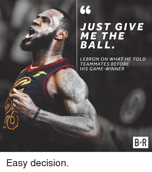 Game Winner: JUST GIVE  ME THE  BALL  LEBRON ON WHAT HE TOLD  TEAMMATES BEFORE  HIS GAME-WINNER  B-R Easy decision.