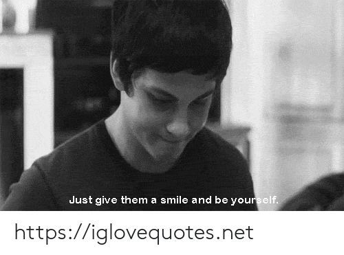 Smile, Net, and Them: Just give them a smile and be yourself. https://iglovequotes.net