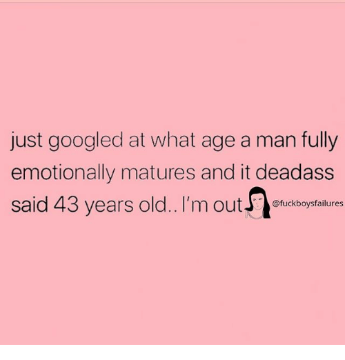 Deadass, Girl Memes, and Old: just googled at what age a man fully  emotionally matures and it deadass  said 43 years old.. I'm outuckboysfailures