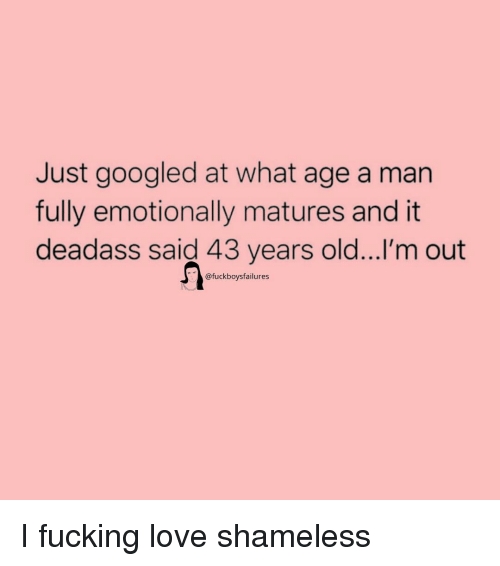 Love, Shameless, and Deadass: Just googled at what age a man  fully emotionally matures and it  deadass said 43 years old...I'm out  @fuckboysfailures I fucking love shameless