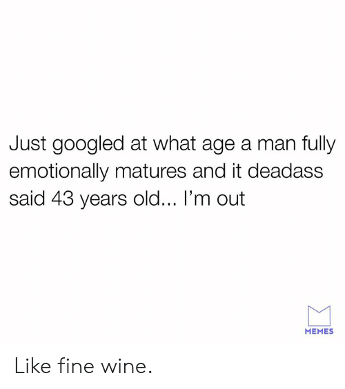 Dank, Memes, and Wine: Just googled at what age a man fully  emotionally matures and it deadass  said 43 years old... I'm out  MEMES Like fine wine.