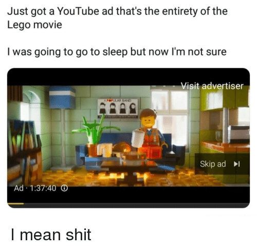 Entirety: Just got a YouTube ad that's the entirety of the  Lego movie  I was going to go to sleep but now l'm not sure  Visit advertiser  Skip ad  Ad 1:37:40 I mean shit