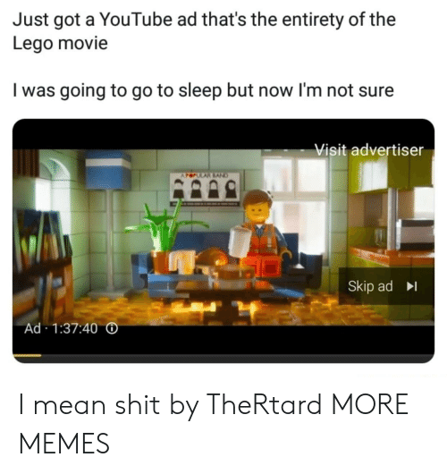 Entirety: Just got a YouTube ad that's the entirety of the  Lego movie  I was going to go to sleep but now l'm not sure  Visit advertiser  Skip ad  Ad 1:37:40 I mean shit by TheRtard MORE MEMES