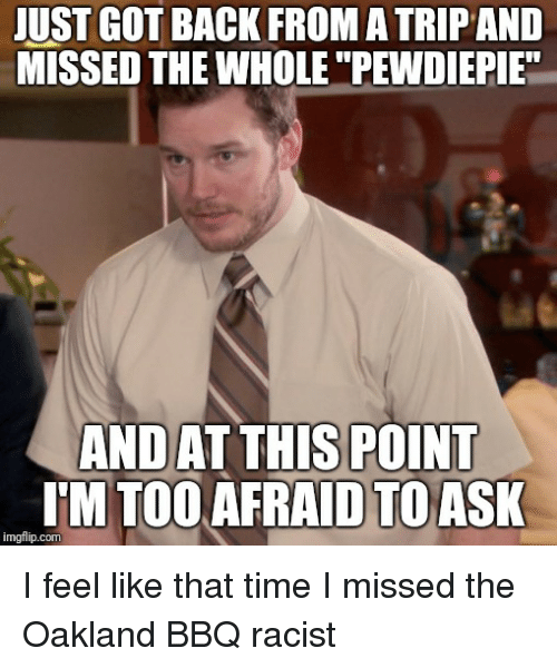"Time, Racist, and Advice Animals: JUST GOT BACK FROM A TRIP AND  MISSED THE WHOLE ""PEWDIEPIE  ANDAT THIS POINT  TM TOOAFRAID TOASK  imgflip.com"