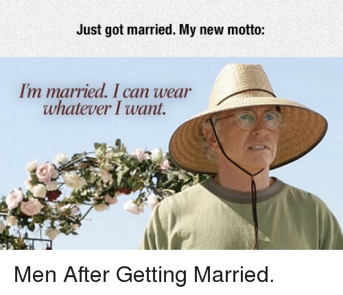 Got, Can, and New: Just got married. My new motto:  I'm married. I can wear  whatever Iwant. <p>Men After Getting Married.</p>