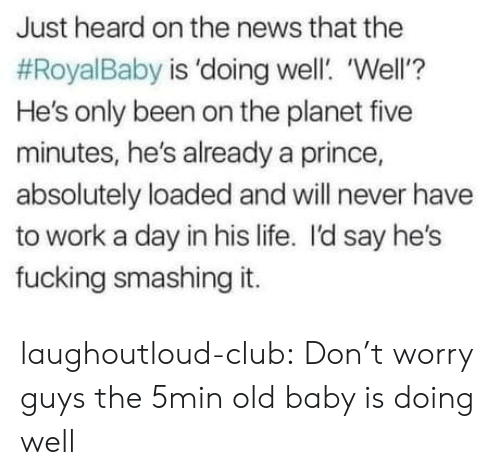 doing well: Just heard on the news that the  #RoyalBaby is 'doing well. 'Well'?  He's only been on the planet five  minutes, he's already a prince,  absolutely loaded and will never have  to work a day in his life. I'd say he's  fucking smashing it. laughoutloud-club:  Don't worry guys the 5min old baby is doing well