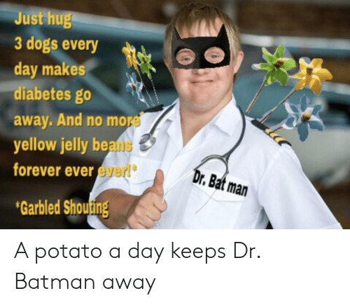 bat man: Just hug  3 dogs every  day makes  diabetes go  away. And no more  yellow jelly beans  forever ever ever!  Dr.Bat man  Garbled Shouting A potato a day keeps Dr. Batman away