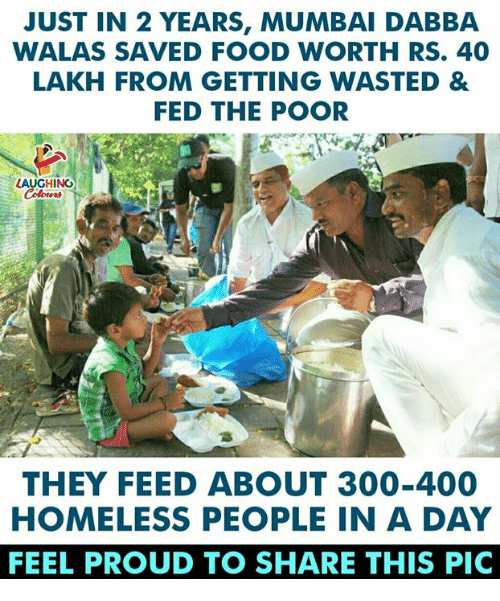 Food, Homeless, and Proud: JUST IN 2 YEARS, MUMBAI DABBA  WALAS SAVED FOOD WORTH RS. 40  LAKH FROM GETTING WASTED &  FED THE POOR  LAUGHING  THEY FEED ABOUT 300-400  HOMELESS PEOPLE IN A DAY  FEEL PROUD TO SHARE THIS PIC