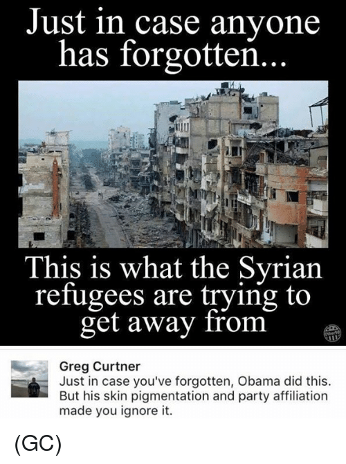 Syrian Refugees: Just in case anyone  has forgotten  This is what the Syrian  refugees are trying to  get away from  Greg Curtner  Just in case you've forgotten, Obama did this.  But his skin pigmentation and party affiliation  made you ignore it. (GC)