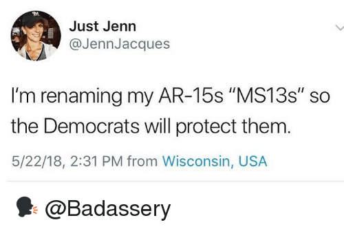 """Memes, Wisconsin, and 🤖: Just Jenn  @JennJacques  I'm renaming my AR-15s """"MS13s"""" so  the Democrats will protect them  5/22/18, 2:31 PM from Wisconsin, USA 🗣 @Badassery"""