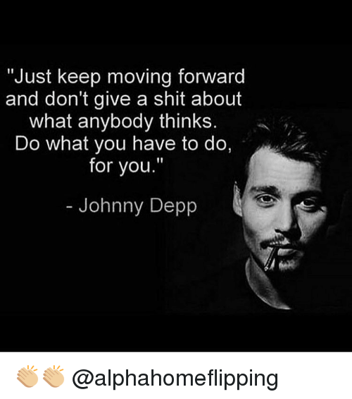"""Johnnies: """"Just keep moving forward  and don't give a shit about  what anybody thinks  Do what you have to do,  for you.""""  Johnny Depp 👏🏼👏🏼 @alphahomeflipping"""