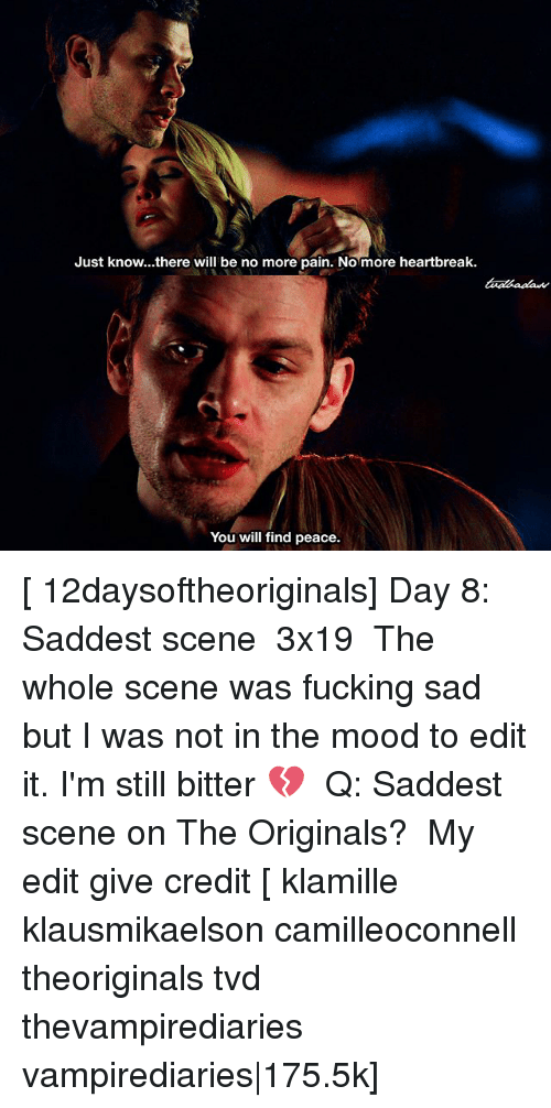 the originals: Just know...there will be no more pain. Nomore heartbreak.  You will find peace. [ 12daysoftheoriginals] Day 8: Saddest scene ↳ 3x19 ⠀ The whole scene was fucking sad but I was not in the mood to edit it. I'm still bitter 💔 ⠀ Q: Saddest scene on The Originals? ⠀ My edit give credit [ klamille klausmikaelson camilleoconnell theoriginals tvd thevampirediaries vampirediaries|175.5k]
