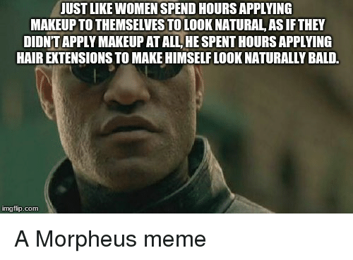Morpheus Meme: JUST LIKE WOMEN SPEND HOURS APPLYING  MAKEUP TO THEMSELVES TO LOOK NATURAL AS IF THEY  DIDNT APPLY MAKEUP AT ALL, HE SPENT HOURS APPLYING  HAIR EXTENSIONS TO MAKE HIMSELF LOOK NATURALLY BALD.  imgflip.com