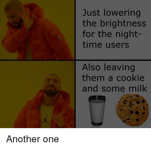 Another One, Time, and Another: Just lowering  the brightness  for the night-  time users  Also leaving  them a cookie  and some milk  i sack at using GIM Another one