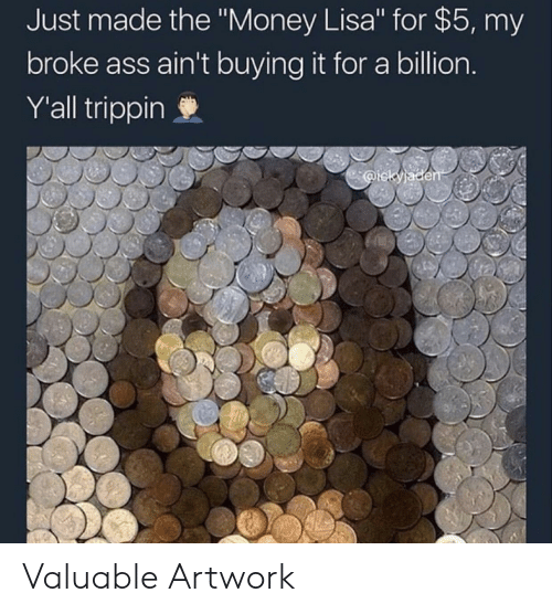 "trippin: Just made the ""Money Lisa"" for $5, my  broke ass ain't buying it for a billion  Y'all trippin Valuable Artwork"
