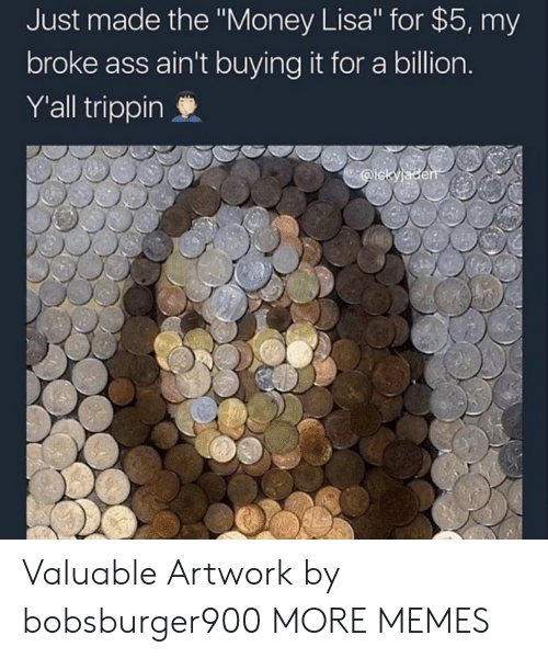 "trippin: Just made the ""Money Lisa"" for $5, my  broke ass ain't buying it for a billion  Y'all trippin Valuable Artwork by bobsburger900 MORE MEMES"