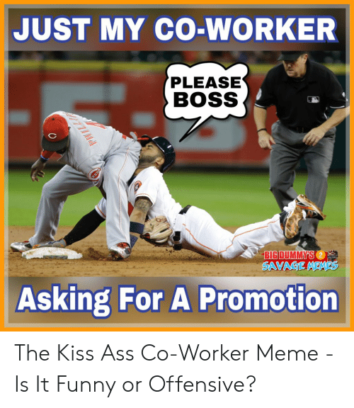 Memes Asking: JUST MY CO-WORKER  PLEASE  BOSS  BIG DUMMY'S  SAVAGE MEMES  Asking For A Promotion The Kiss Ass Co-Worker Meme - Is It Funny or Offensive?
