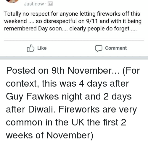9/11, Facepalm, and Respect: Just now  Totally no respect for anyone letting fireworks off this  weekend so disrespectful on 9/11 and with it being  remembered Day soon.... clearly people do forget  Like  Comment