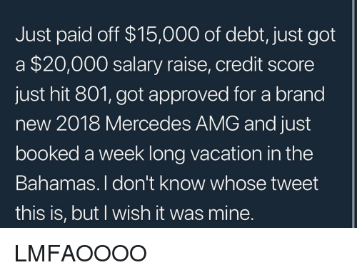 amg: Just paid off $15,000 of debt, just got  a $20,000 salary raise, credit score  just hit 801, got approved for a brand  new 2018 Mercedes AMG and just  booked a week long vacation in the  Bahamas. I don't know whose tweet  this is, but I wish it was mine LMFAOOOO