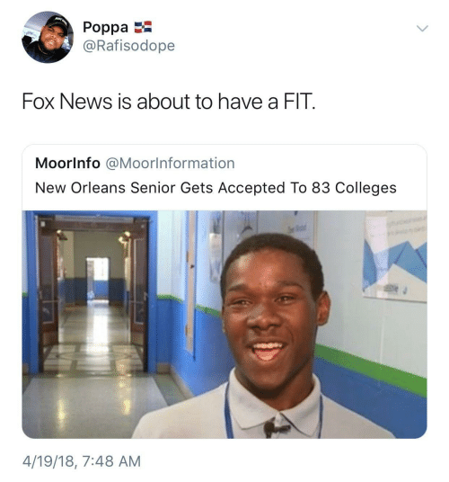 Fox News: JUST  Poppa  @Rafisodope  Fox News is about to have a FIT.  Moorlnfo @Moorlnformation  New Orleans Senior Gets Accepted To 83 Colleges  4/19/18, 7:48 AM