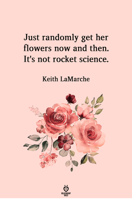 Flowers, Science, and Her: Just randomly get her  flowers now and then.  It's not rocket science.  Keith LaMarche