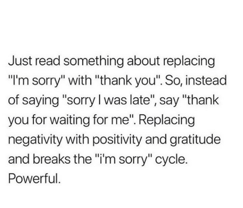"Say Thank: Just read something about replacing  ""I'm sorry"" with ""thank you"". So, instead  of saying ""sorry I was late"", say ""thank  you for waiting for me"". Replacing  negativity with positivity and gratitude  and breaks the ""i'm sorry"" cycle.  Powerful."